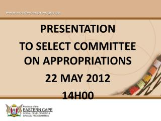 PRESENTATION  TO SELECT COMMITTEE ON APPROPRIATIONS 22 MAY 2012 14H00