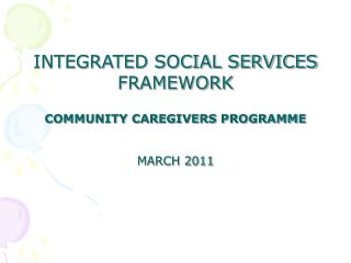 INTEGRATED SOCIAL SERVICES FRAMEWORK  COMMUNITY CAREGIVERS PROGRAMME MARCH 2011