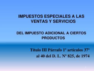 IMPUESTOS ESPECIALES A LAS VENTAS Y SERVICIOS  DEL IMPUESTO ADICIONAL A CIERTOS PRODUCTOS