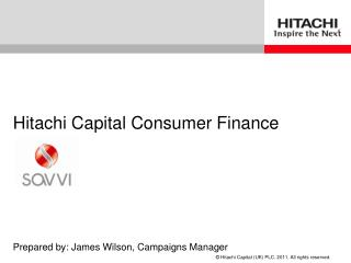 Hitachi Capital Consumer Finance Prepared by: James Wilson, Campaigns Manager