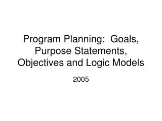 Program Planning:  Goals, Purpose Statements, Objectives and Logic Models