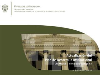 Actualización del  Plan de Desarrollo Institucional  AVANCES  :   Versión de trabajo 3.3
