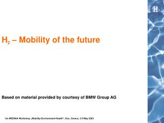 H 2  �  Mobility of the future Based on material provided by courtesy of BMW Group AG