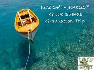 June 14 th  - June 25 th  Greek Islands  Graduation Trip