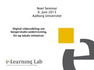 Noel Seminar  6.  Juni 2013 Aalborg Universitet