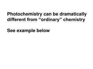 Photochemistry can be dramatically  different from �ordinary� chemistry See example below