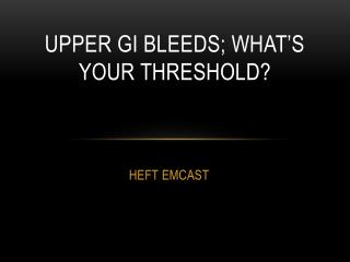 Upper GI Bleeds; what's your threshold ?