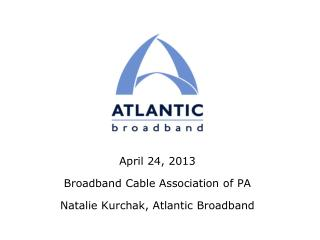 April 24, 2013 Broadband Cable Association of PA Natalie Kurchak, Atlantic Broadband