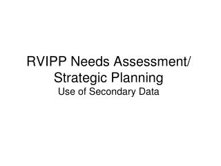RVIPP Needs Assessment/ Strategic Planning Use of Secondary Data