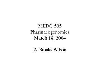 MEDG 505 Pharmacogenomics March 18, 2004 A. Brooks-Wilson
