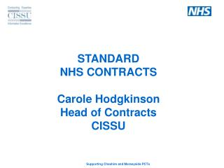 STANDARD NHS CONTRACTS Carole Hodgkinson Head of Contracts CISSU