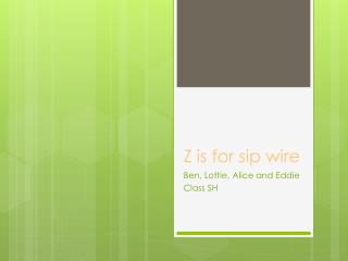 Z is for sip wire
