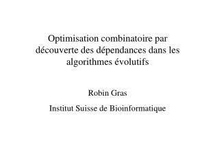 Optimisation combinatoire par découverte des dépendances dans les algorithmes évolutifs Robin Gras
