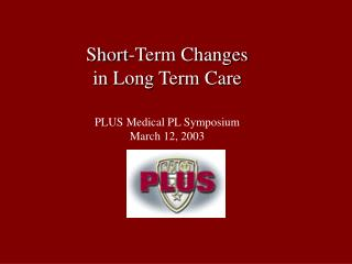 Short-Term Changes  in Long Term Care PLUS Medical PL Symposium March 12, 2003