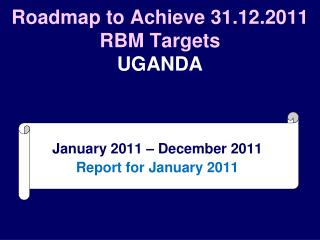 Roadmap to Achieve 31.12.2011 RBM Targets UGANDA