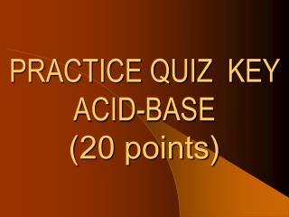 PRACTICE QUIZ  KEY ACID-BASE (20 points)