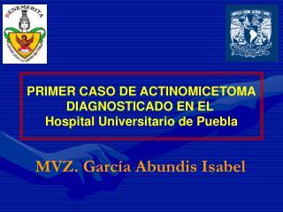 PRIMER CASO DE ACTINOMICETOMA DIAGNOSTICADO EN EL  Hospital Universitario de Puebla