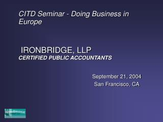 CITD Seminar - Doing Business in Europe IRONBRIDGE, LLP CERTIFIED PUBLIC ACCOUNTANTS