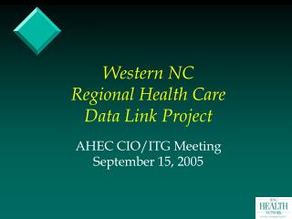 Western NC Regional Health Care Data Link Project AHEC CIO/ITG Meeting September 15, 2005