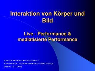 Interaktion von Körper und Bild  Live - Performance &  mediatisierte Performance