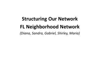 Structuring Our Network FL Neighborhood Network (Diana, Sandra, Gabriel, Shirley, Maria)