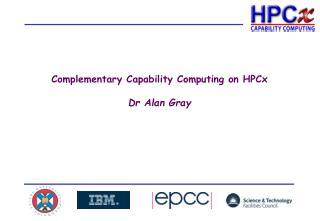 Complementary Capability Computing on HPCx Dr Alan Gray