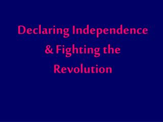 Declaring Independence & Fighting the Revolution