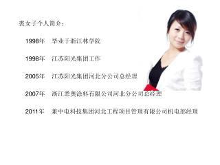 裘女子个人简介:     1998 年    毕业于浙江林学院     1998 年    江苏阳光集团工作 2005 年    江苏阳光集团河北分公司总经理