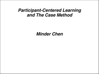 Participant-Centered Learning  and The Case Method Minder Chen