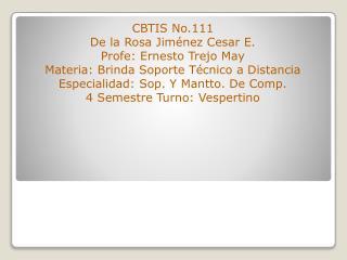 CBTIS No.111 De la Rosa Jim�nez Cesar E. Profe: Ernesto Trejo May