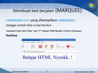 <MARQUEE> text  yang ditampilkan </MARQUEE> Sebagai contoh lihat script berikut :