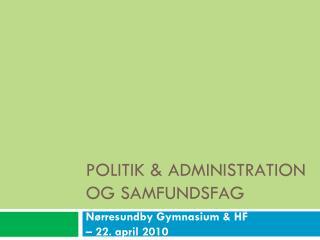 POLITIK & ADMINISTRATION OG SAMFUNDSFAG