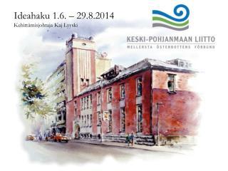Ideahaku 1.6. – 29.8.2014 Kehittämisjohtaja Kaj Lyyski