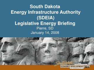 South Dakota  Energy Infrastructure Authority  SDEIA Legislative Energy Briefing  Pierre, SD January 14, 2008