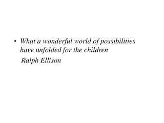 What a wonderful world of possibilities have unfolded for the children     Ralph Ellison