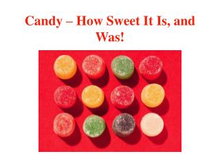 Candy   How Sweet It Is, and Was
