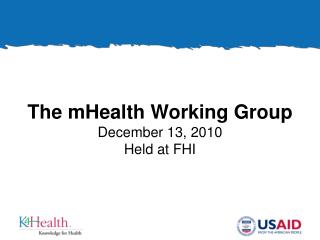 The mHealth Working Group December 13, 2010 Held at FHI