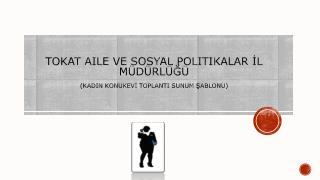 TOKAT Aile ve sosyal politikalar İL MÜDÜRLÜĞÜ (KADIN KONUKEVİ Toplantı Sunum Şablonu)