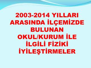 2003-2014 YILLARI ARASINDA İLÇEMİZDE BULUNAN  OKUL/KURUM İLE İLGİLİ FİZİKİ İYİLEŞTİRMELER