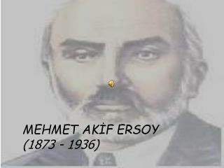 MEHMET AKİF ERSOY (1873 - 1936)