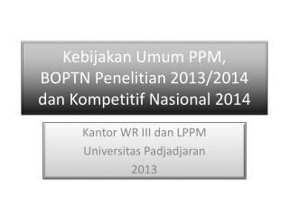 Kebijakan Umum  PPM, BOPTN  Penelitian  2013/2014    dan Kompetitif Nasional  2014
