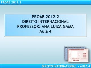 PROAB 2012.2 DIREITO INTERNACIONAL PROFESSOR: ANA LUIZA GAMA Aula 4