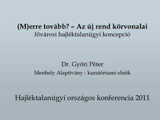 (M)erre tovább? – Az új rend körvonalai fővárosi hajléktalanügyi koncepció Dr. Győri Péter