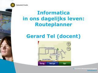 Informatica  in ons dagelijks leven: Routeplanner Gerard Tel (docent)