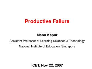 Productive Failure Manu Kapur Assistant Professor of Learning Sciences & Technology
