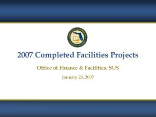 2007 Completed Facilities Projects Office of Finance & Facilities, SUS January 23, 2007