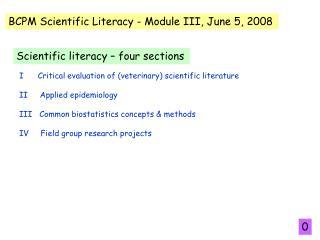 I      Critical evaluation of veterinary scientific literature  II     Applied epidemiology  III   Common biostatistics