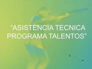 """""""ASISTENCIA TECNICA PROGRAMA TALENTOS"""""""