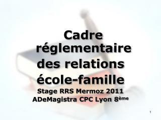 Cadre réglementaire  des relations école-famille Stage RRS Mermoz 2011 ADeMagistra CPC Lyon 8 ème