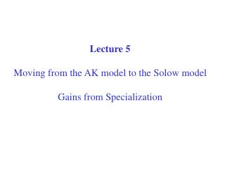 Lecture 5 Moving from the AK model to the Solow model Gains from Specialization